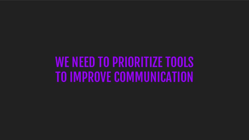 WE NEED TO PRIORITIZE TOOLS TO IMPROVE COMMUNIC...