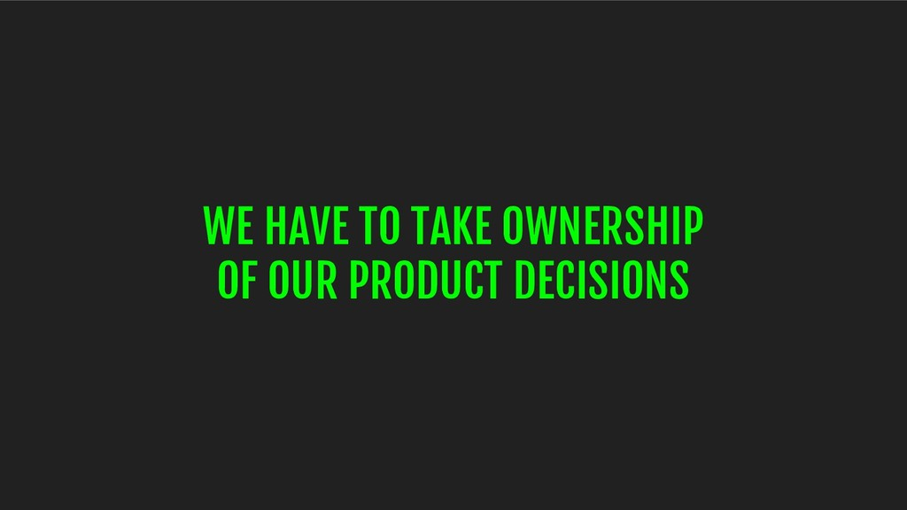 WE HAVE TO TAKE OWNERSHIP OF OUR PRODUCT DECISI...