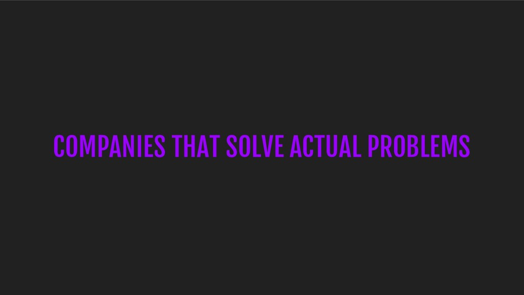 COMPANIES THAT SOLVE ACTUAL PROBLEMS