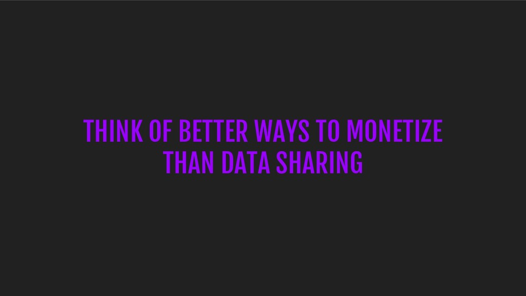 THINK OF BETTER WAYS TO MONETIZE THAN DATA SHAR...