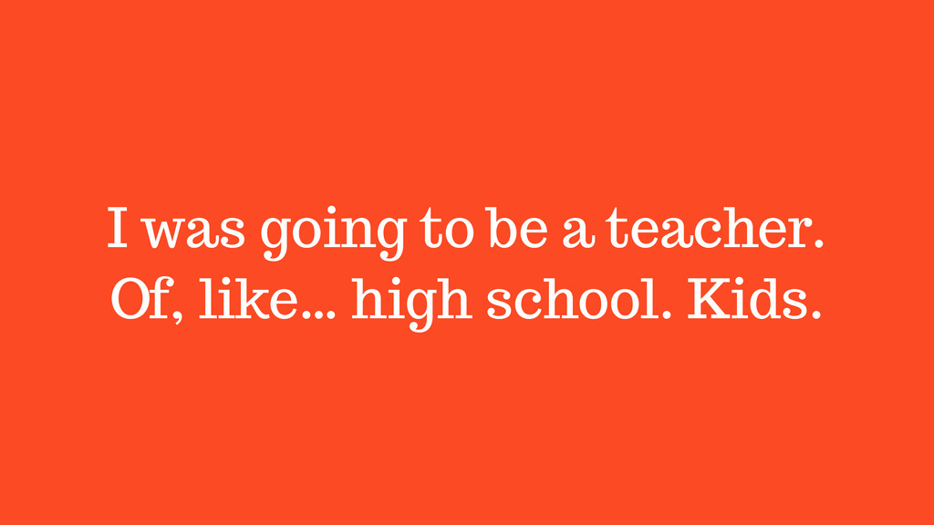 I was going to be a teacher. Of, like… high sch...