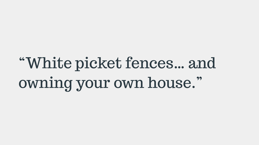 """""""White picket fences… and owning your own house..."""