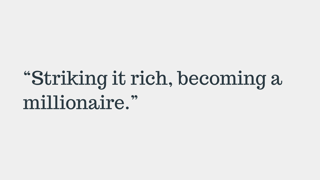 """Striking it rich, becoming a millionaire."""
