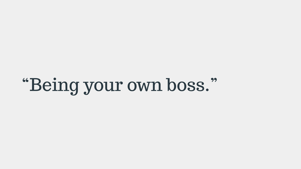 """Being your own boss."""