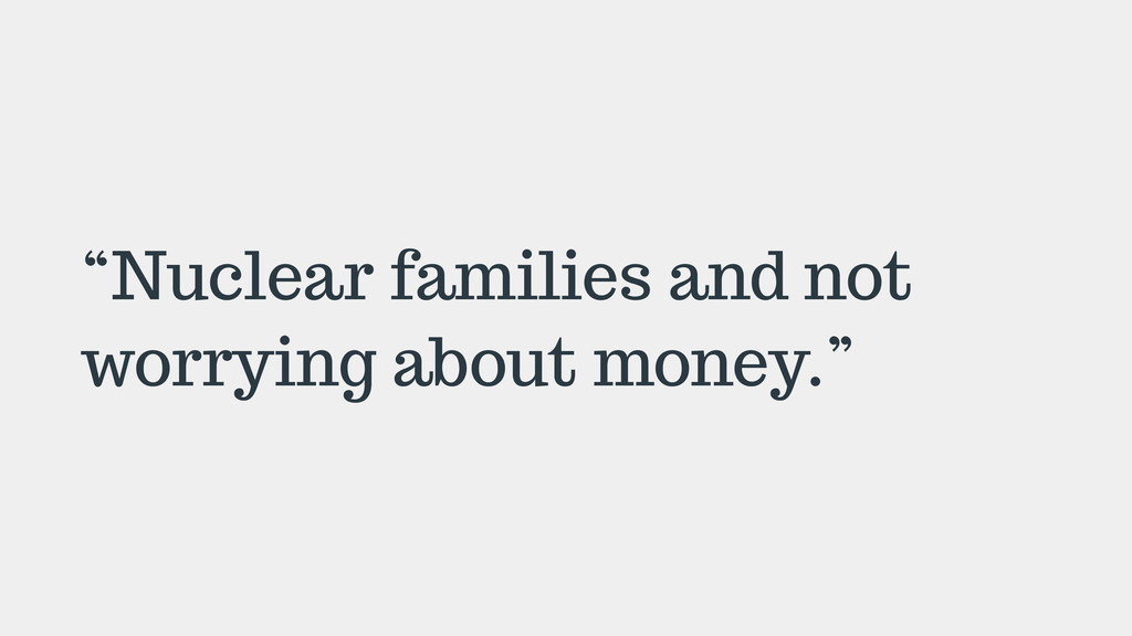 """Nuclear families and not worrying about money."""