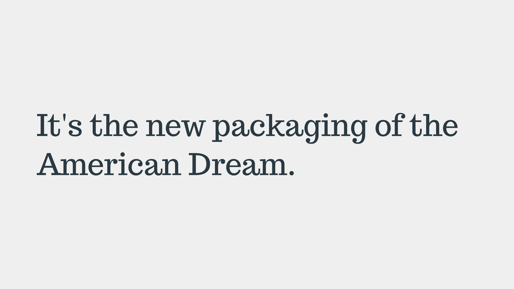 It's the new packaging of the American Dream.