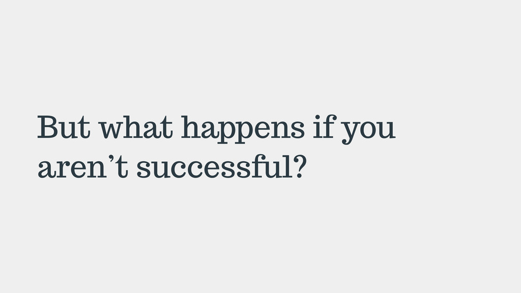 But what happens if you aren't successful?