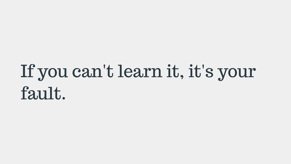 If you can't learn it, it's your fault.
