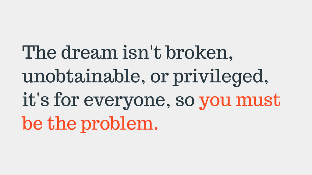 The dream isn't broken, unobtainable, or privil...