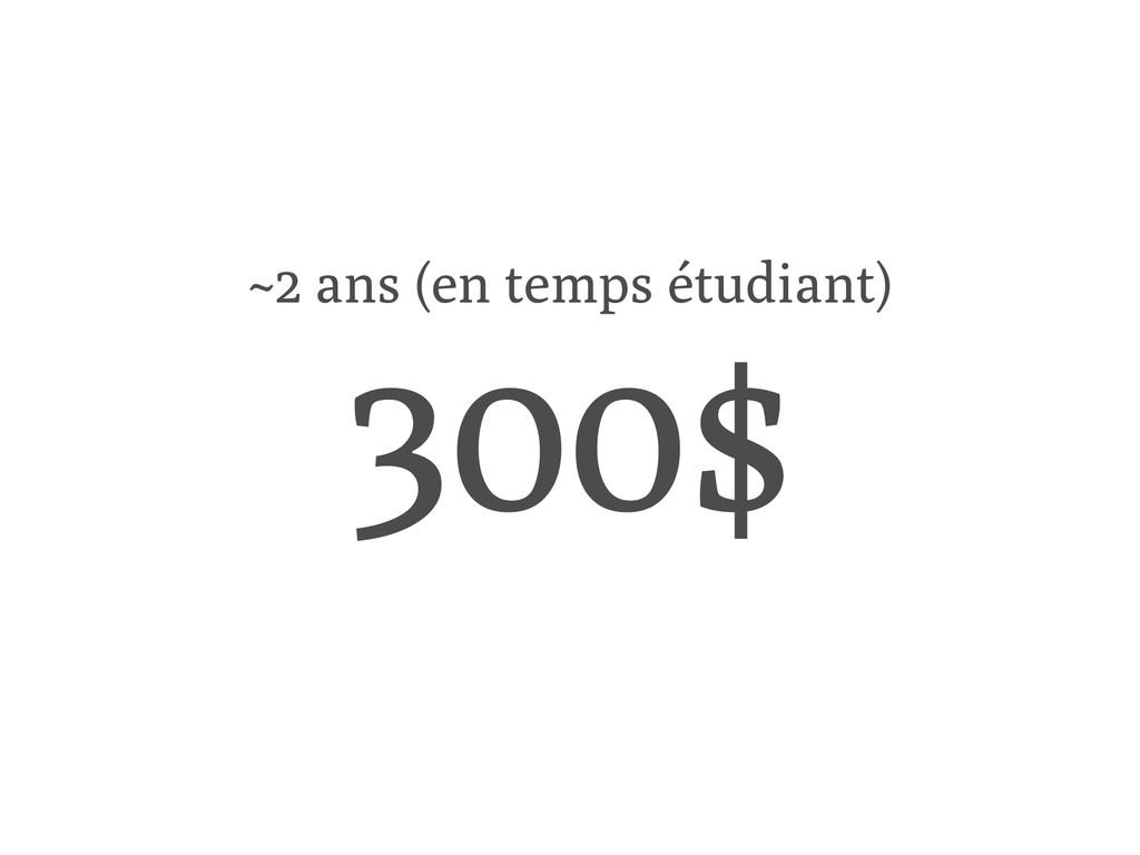 ~2 ans (en temps étudiant) 300$
