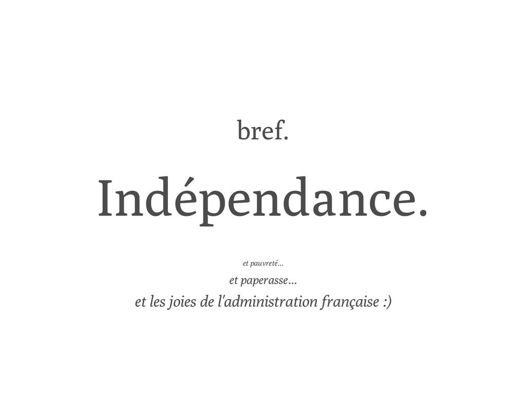 bref. Indépendance. et pauvreté... et paperasse...