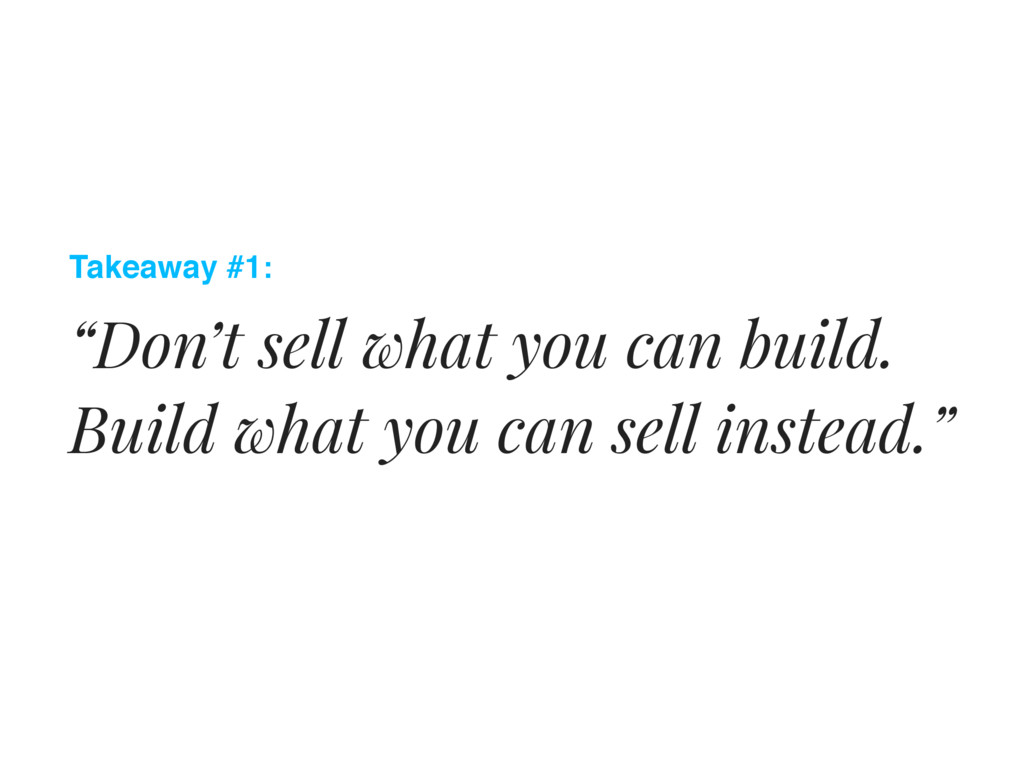 """Takeaway #1: """"Don't sell what you can build. Bu..."""