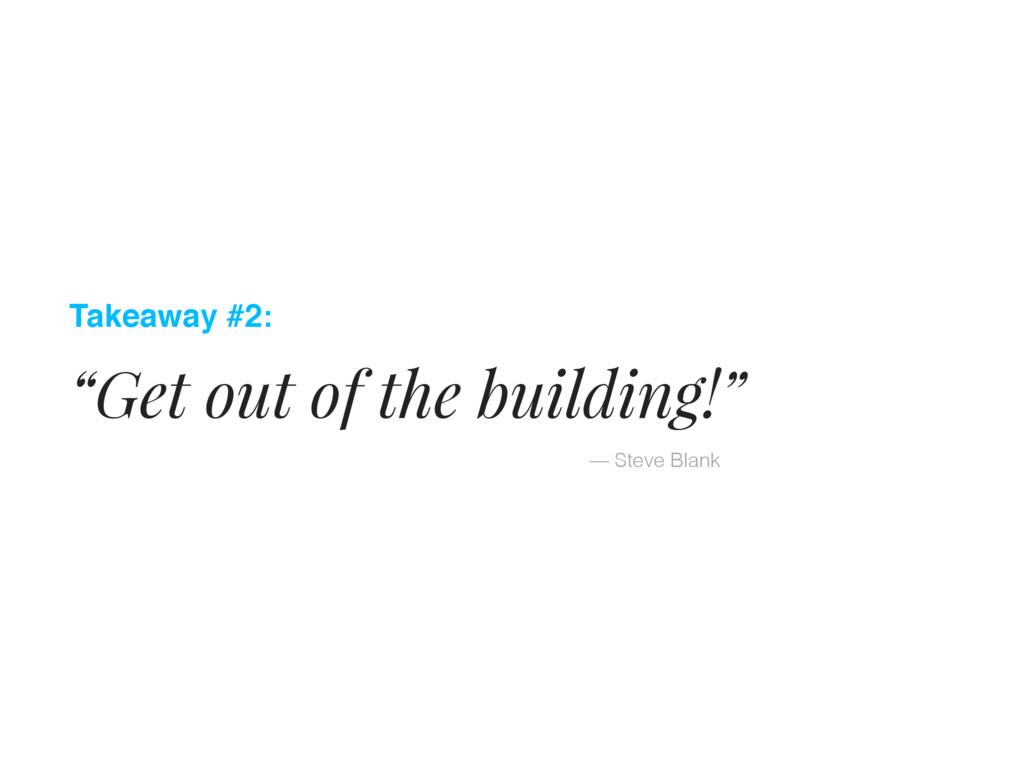 """Takeaway #2: """"Get out of the building!"""" — Steve..."""