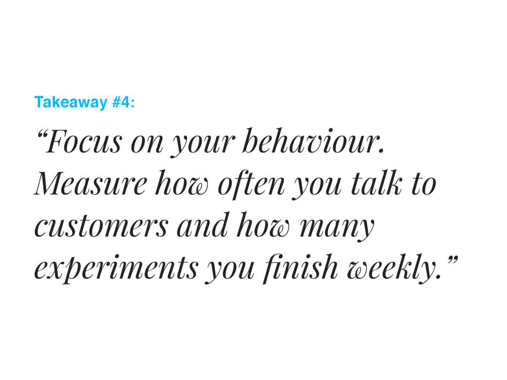 "Takeaway #4: ""Focus on your behaviour. Measure ..."