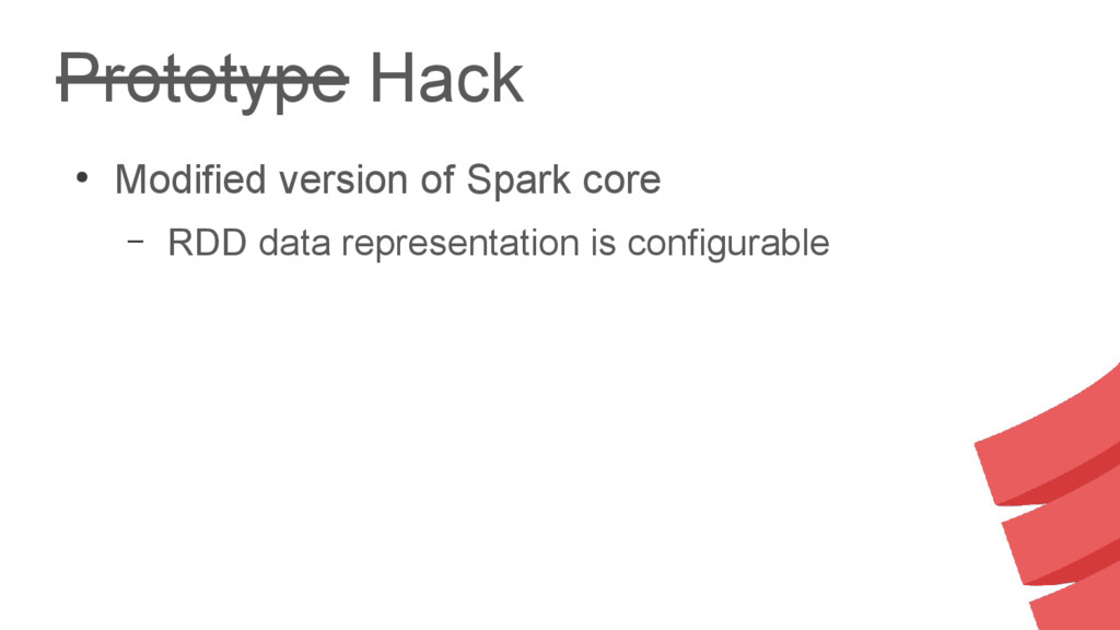 Prototype Hack ● Modified version of Spark core...