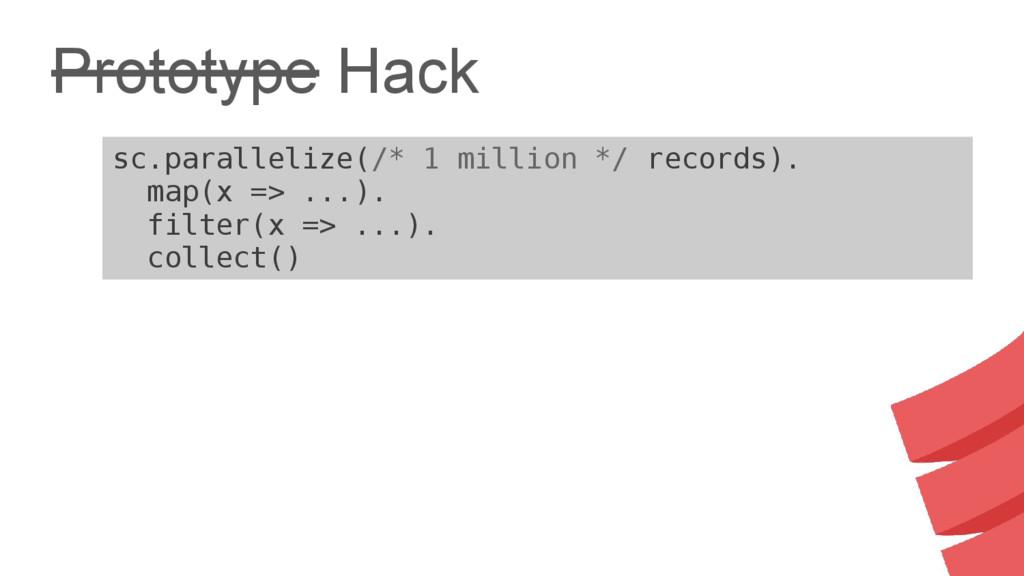 Prototype Hack sc.parallelize(/* 1 million */ r...