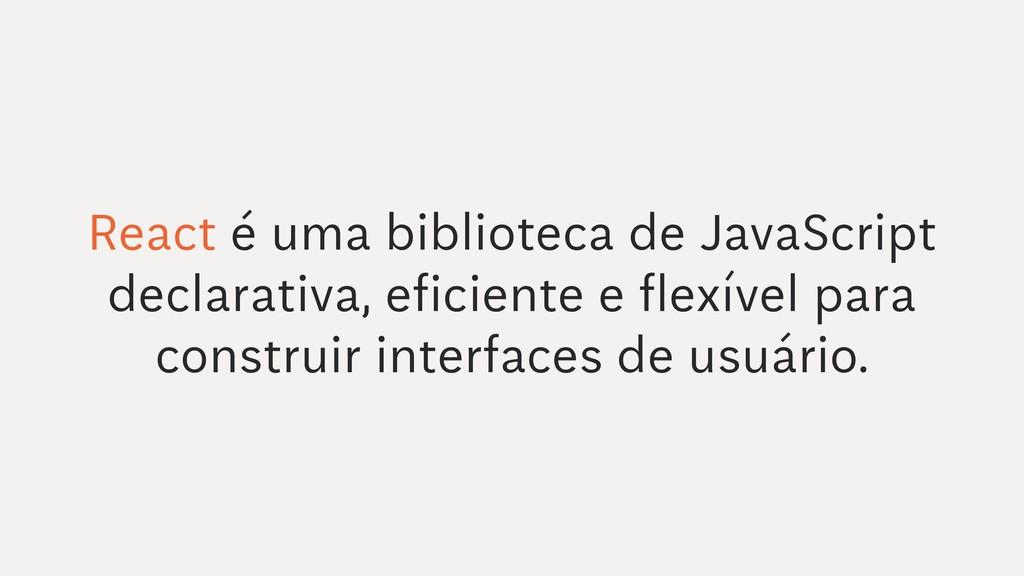 React é uma biblioteca de JavaScript declarativ...