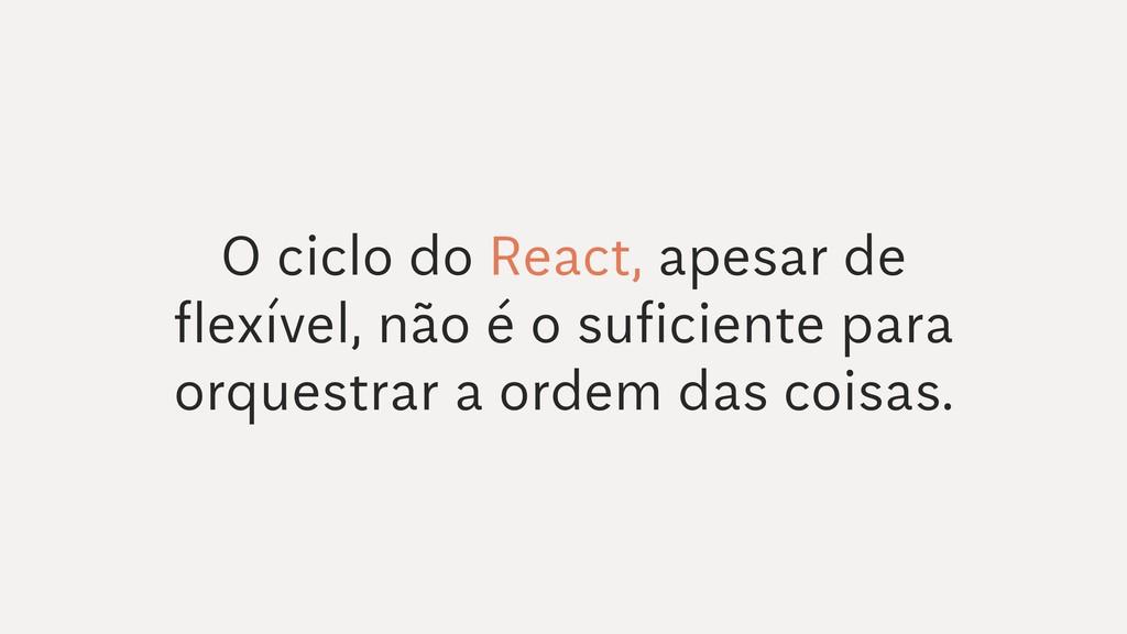 O ciclo do React, apesar de flexível, não é o s...