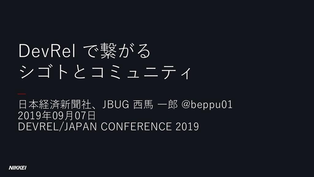 日本経済新聞社、JBUG 西馬 一郎 @beppu01 2019年09月07日 DEVREL/...