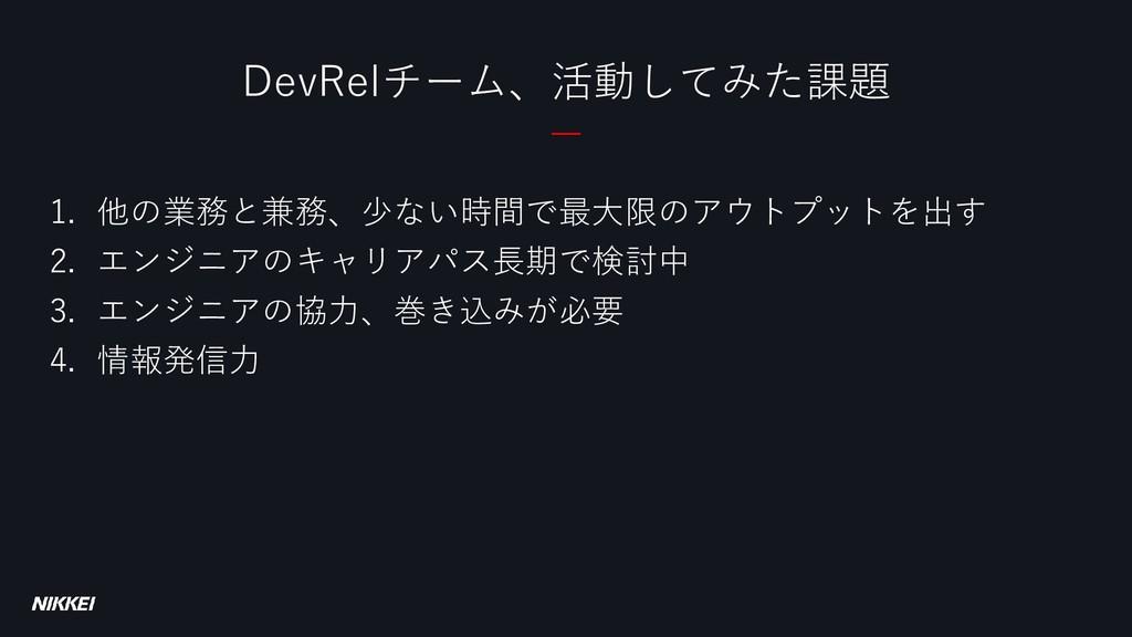 DevRelチーム、活動してみた課題 1. 他の業務と兼務、少ない時間で最大限のアウトプットを...