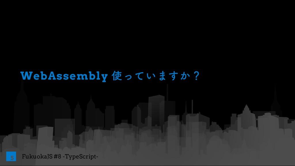 FukuokaJS #8 -TypeScript- WebAssembly ͍ͬͯ·͔͢ʁ 5