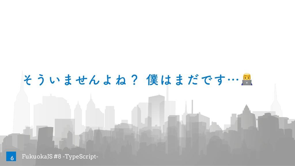 FukuokaJS #8 -TypeScript- ͦ͏͍·ͤΜΑͶʁ·ͩͰ͢ʜ! 6