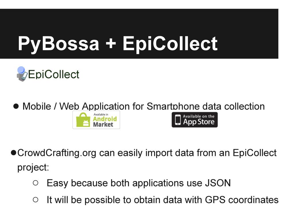PyBossa + EpiCollect ● Mobile / Web Application...