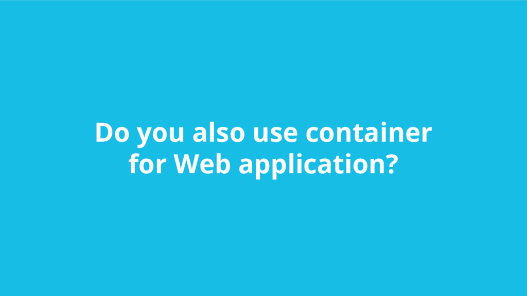 Do you also use container for Web application?