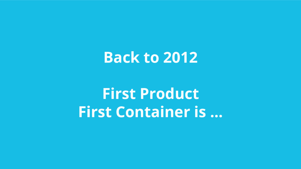 Back to 2012 First Product First Container is ....