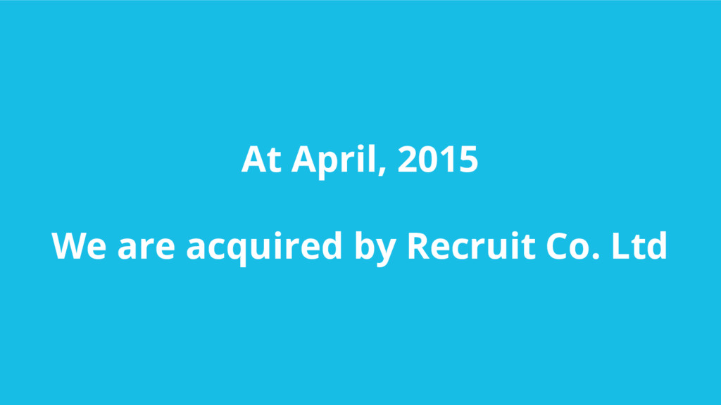 At April, 2015 We are acquired by Recruit Co. L...