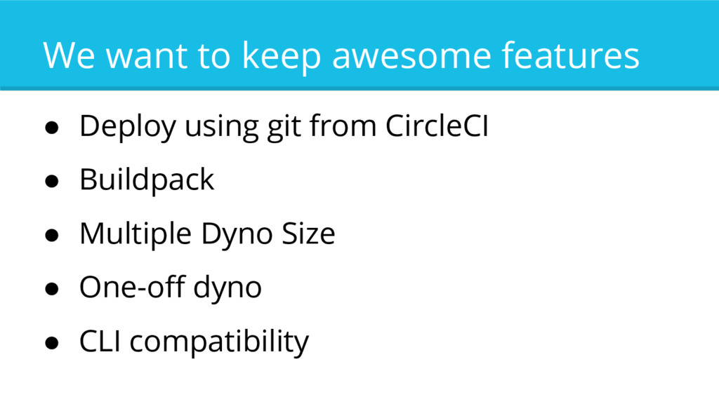 We want to keep awesome features ● Deploy using...