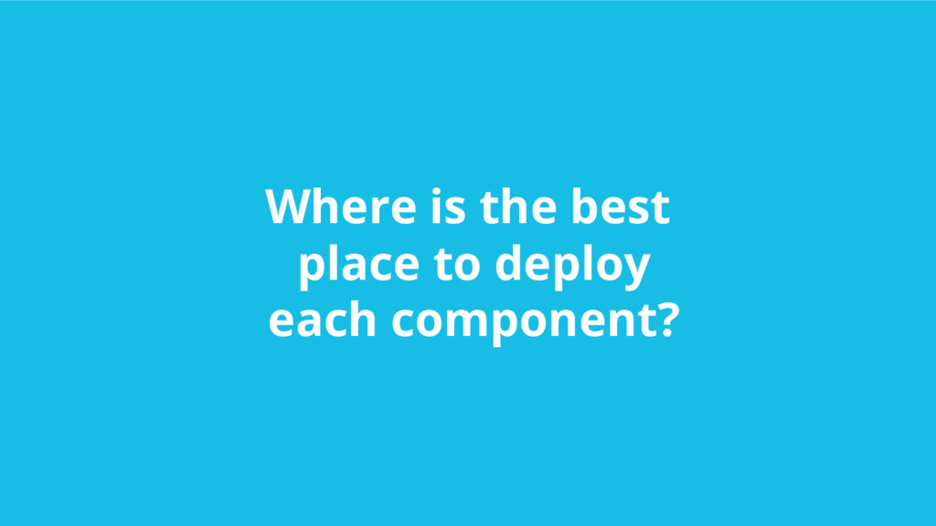 Where is the best place to deploy each componen...
