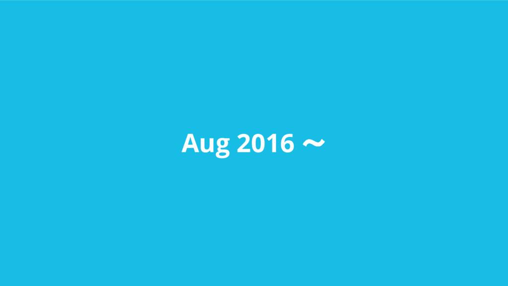 Aug 2016 〜