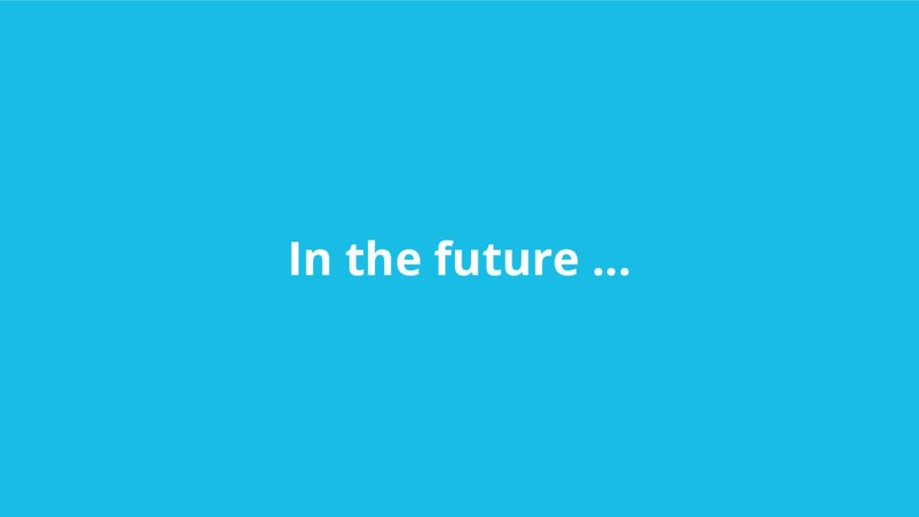 In the future ...