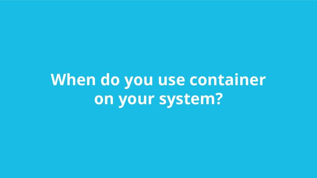 When do you use container on your system?