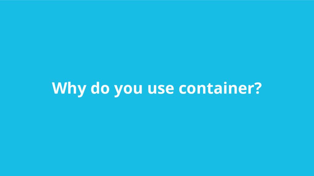 Why do you use container?