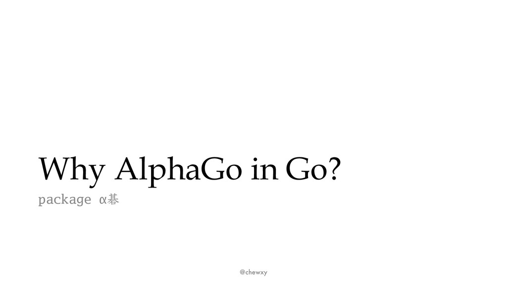 Why AlphaGo in Go? package αޟ @chewxy