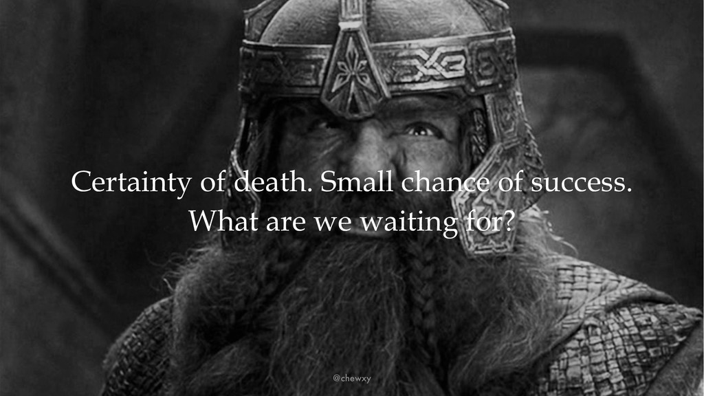 Certainty of death. Small chance of success. Wh...