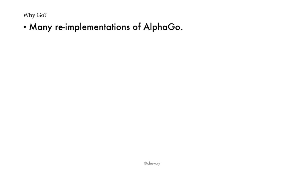 Why Go? • Many re-implementations of AlphaGo. @...