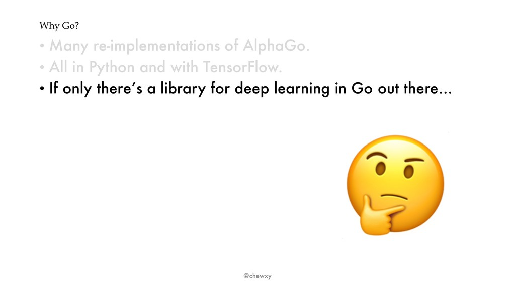 Why Go? • Many re-implementations of AlphaGo. •...