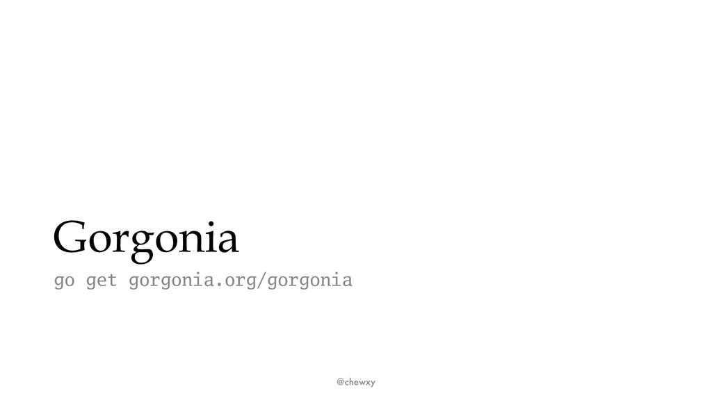 Gorgonia go get gorgonia.org/gorgonia @chewxy