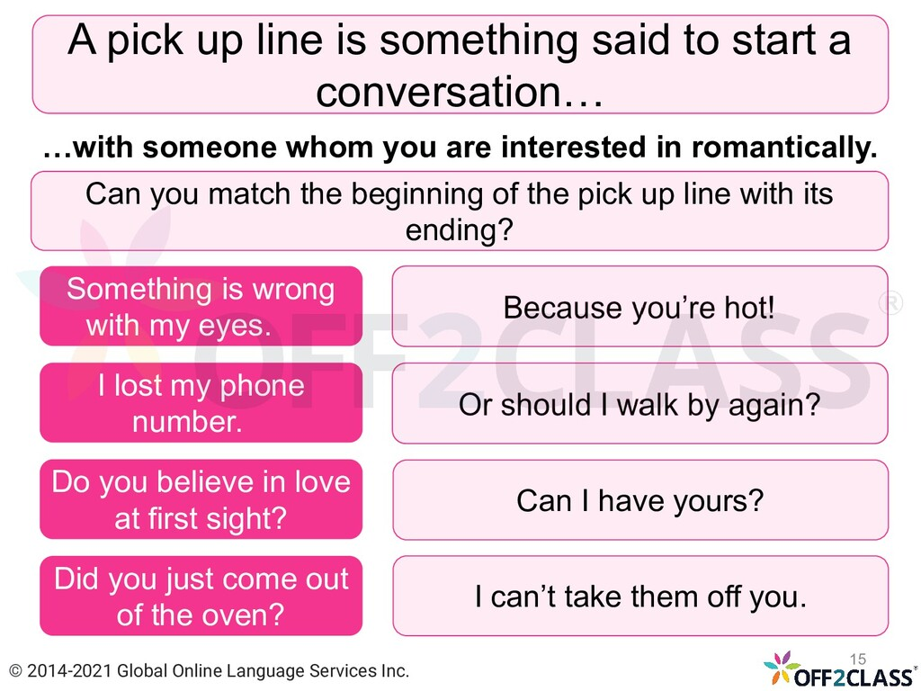 A pick up line is something said to start a con...