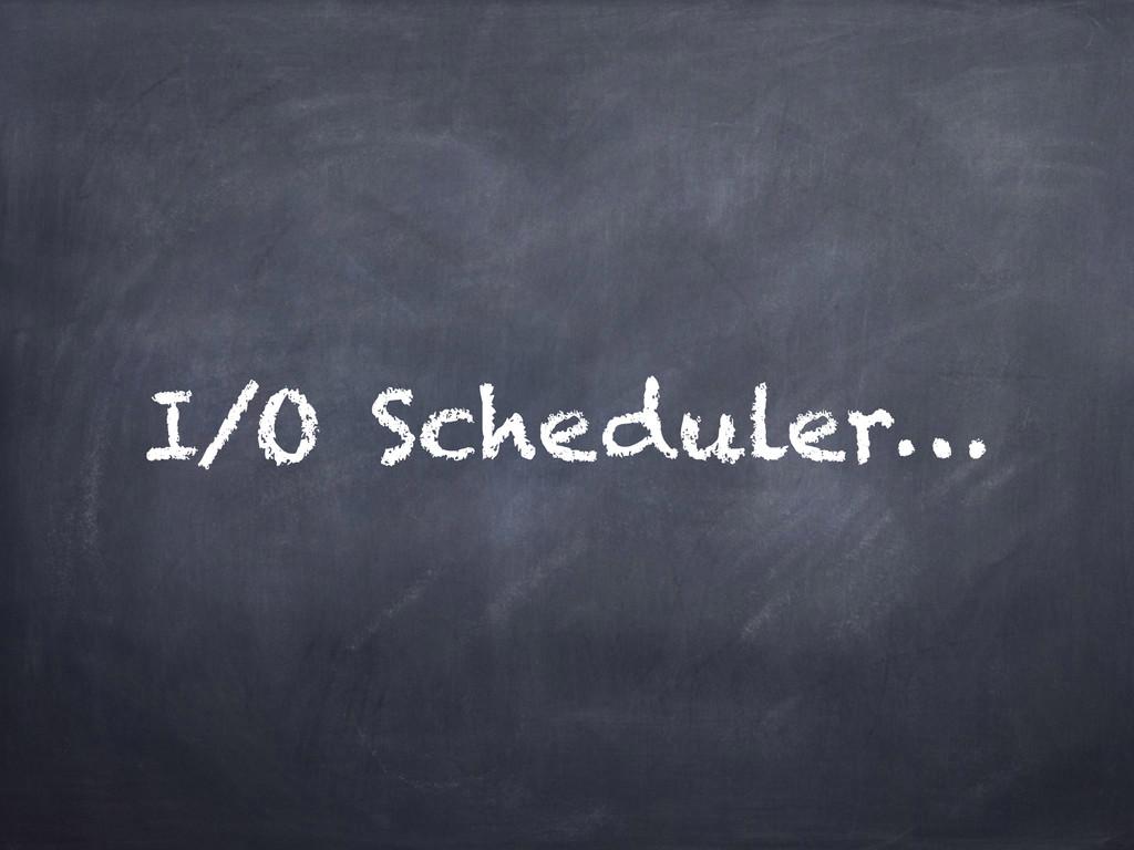 I/O Scheduler…