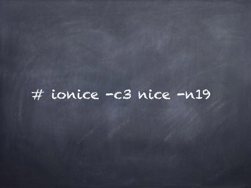 # ionice -c3 nice -n19