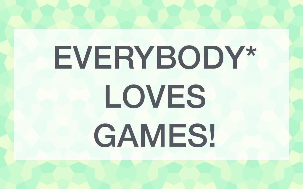 EVERYBODY* LOVES GAMES!