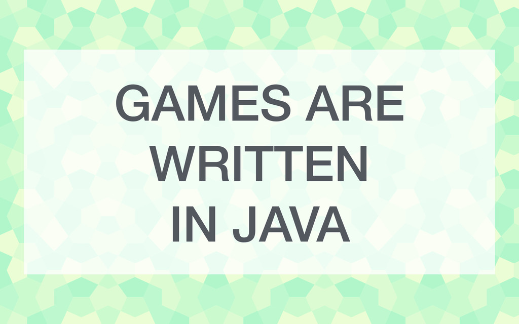GAMES ARE WRITTEN IN JAVA