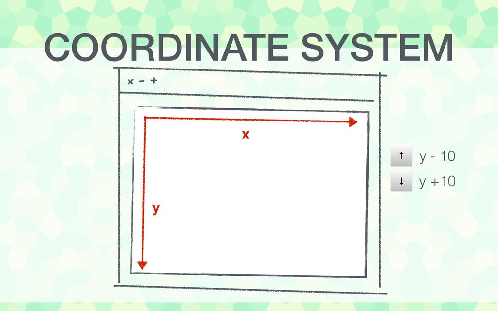 x - + x y ↓ ↑ y - 10 y +10 COORDINATE SYSTEM