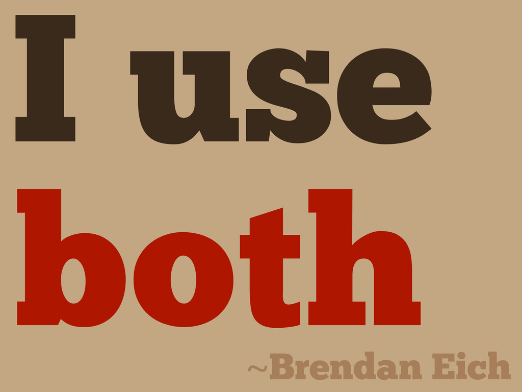 I use both ~Brendan Eich