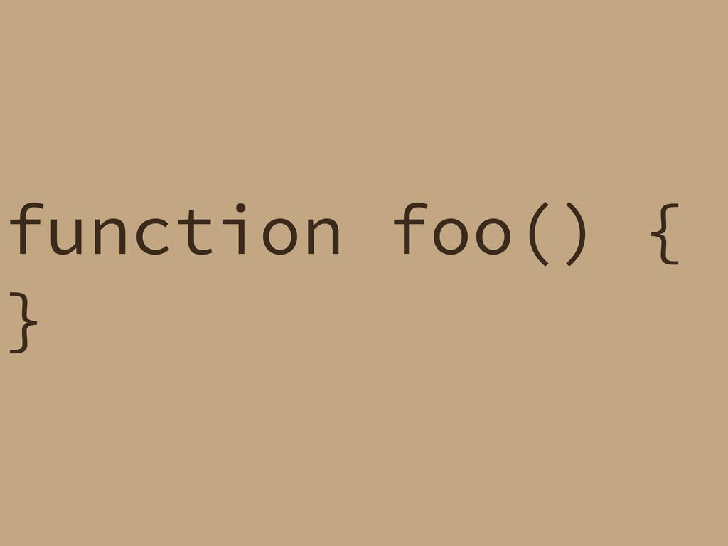function foo() { }