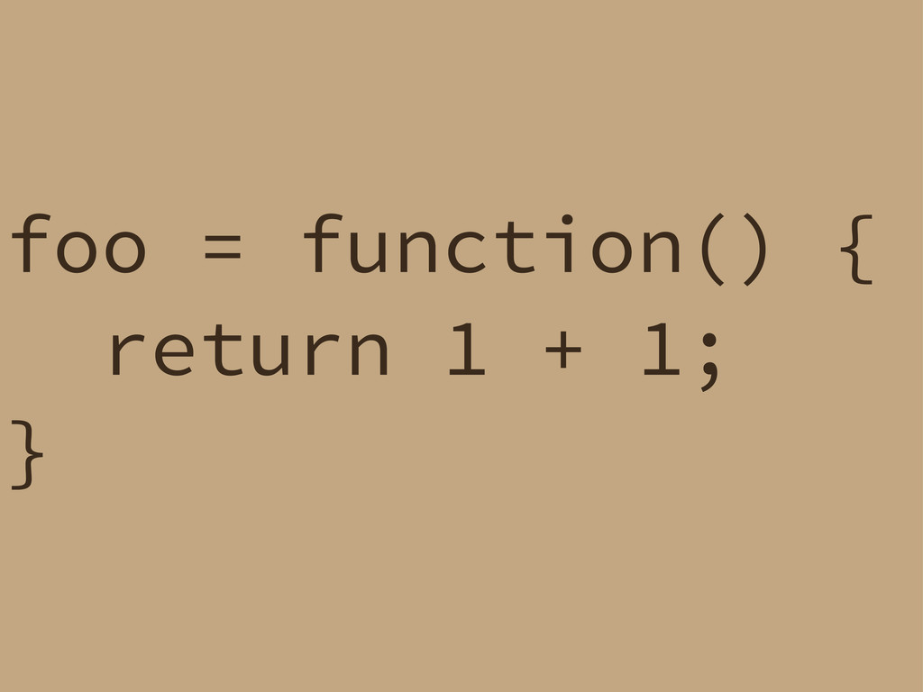 foo = function() { return 1 + 1; }